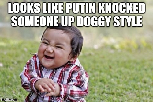 Evil Toddler Meme | LOOKS LIKE PUTIN KNOCKED SOMEONE UP DOGGY STYLE | image tagged in memes,evil toddler | made w/ Imgflip meme maker