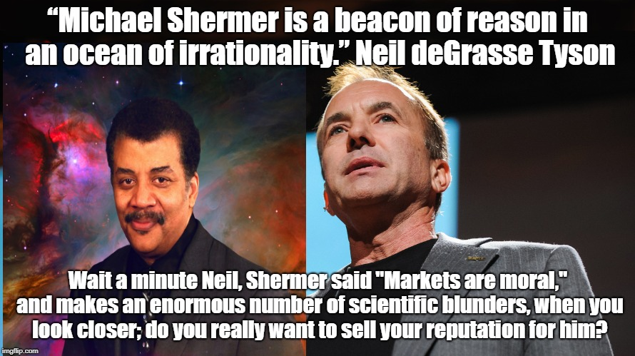 "Selling scientific reviews | ""Michael Shermer is a beacon of reason in an ocean of irrationality."" Neil deGrasse Tyson Wait a minute Neil, Shermer said ""Markets are mora 
