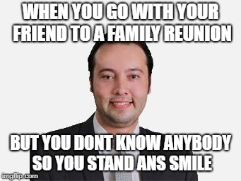 WHEN YOU GO WITH YOUR FRIEND TO A FAMILY REUNION BUT YOU DONT KNOW ANYBODY SO YOU STAND ANS SMILE | image tagged in cringe | made w/ Imgflip meme maker