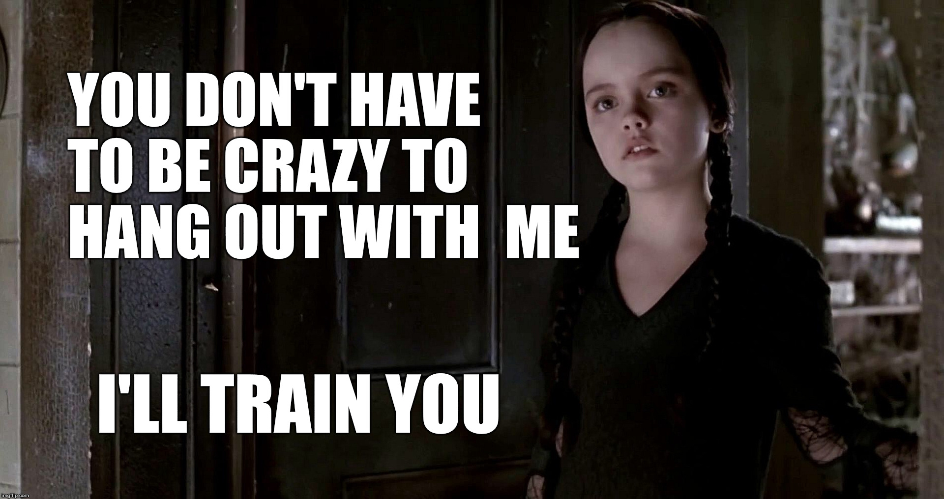 Although I think some folks here hold a doctorate in insanity | YOU DON'T HAVE TO BE CRAZY TO HANG OUT WITH  ME I'LL TRAIN YOU | image tagged in wednesday addams,crazy,job training | made w/ Imgflip meme maker