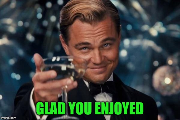 Leonardo Dicaprio Cheers Meme | GLAD YOU ENJOYED | image tagged in memes,leonardo dicaprio cheers | made w/ Imgflip meme maker