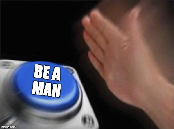 Blank Nut Button Meme | BE A   MAN | image tagged in memes,blank nut button | made w/ Imgflip meme maker