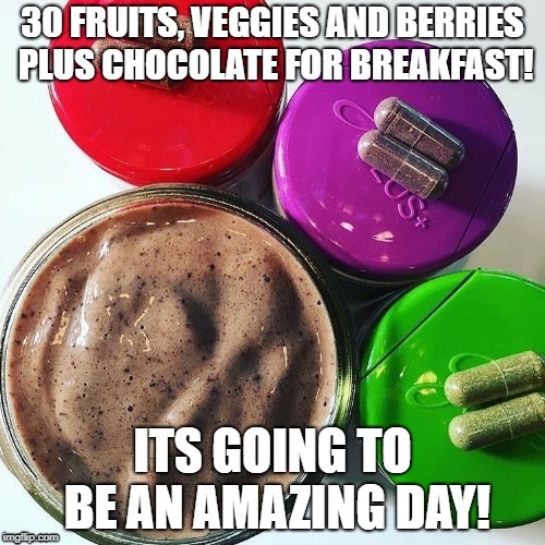 breakfast | 30 FRUITS, VEGGIES AND BERRIES PLUS CHOCOLATE FOR BREAKFAST! ITS GOING TO BE AN AMAZING DAY! | image tagged in nutrition | made w/ Imgflip meme maker