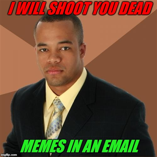 This is a repost | I WILL SHOOT YOU DEAD MEMES IN AN EMAIL | image tagged in memes,successful black man | made w/ Imgflip meme maker