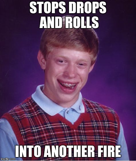 Bad Luck Brian Meme | STOPS DROPS AND ROLLS INTO ANOTHER FIRE | image tagged in memes,bad luck brian | made w/ Imgflip meme maker