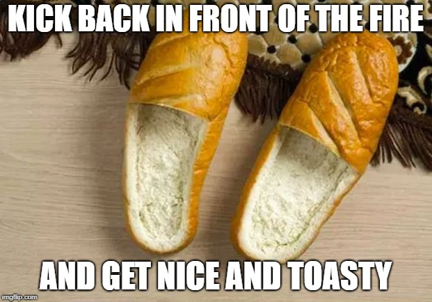 Toasty Loafers | KICK BACK IN FRONT OF THE FIRE AND GET NICE AND TOASTY | image tagged in bread loafers,memes,funny | made w/ Imgflip meme maker