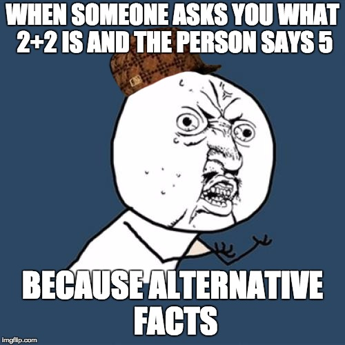 Y U No Meme | WHEN SOMEONE ASKS YOU WHAT 2+2 IS AND THE PERSON SAYS 5 BECAUSE ALTERNATIVE FACTS | image tagged in memes,y u no,scumbag | made w/ Imgflip meme maker