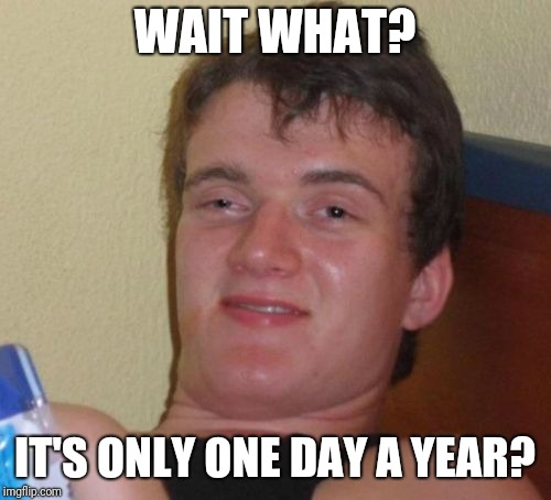 10 Guy Meme | WAIT WHAT? IT'S ONLY ONE DAY A YEAR? | image tagged in memes,10 guy | made w/ Imgflip meme maker