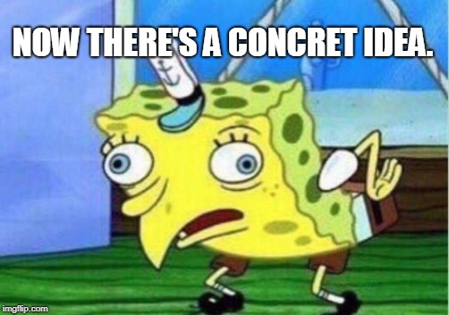 Mocking Spongebob Meme | NOW THERE'S A CONCRET IDEA. | image tagged in memes,mocking spongebob | made w/ Imgflip meme maker