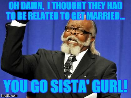 Too Damn High Meme | OH DAMN,  I THOUGHT THEY HAD TO BE RELATED TO GET MARRIED... YOU GO SISTA' GURL! | image tagged in memes,too damn high | made w/ Imgflip meme maker