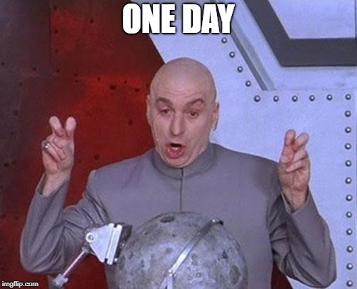 Dr Evil Laser Meme | ONE DAY | image tagged in memes,dr evil laser | made w/ Imgflip meme maker