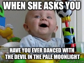 WHEN SHE ASKS YOU HAVE YOU EVER DANCED WITH THE DEVIL IN THE PALE MOONLIGHT | image tagged in yikes | made w/ Imgflip meme maker