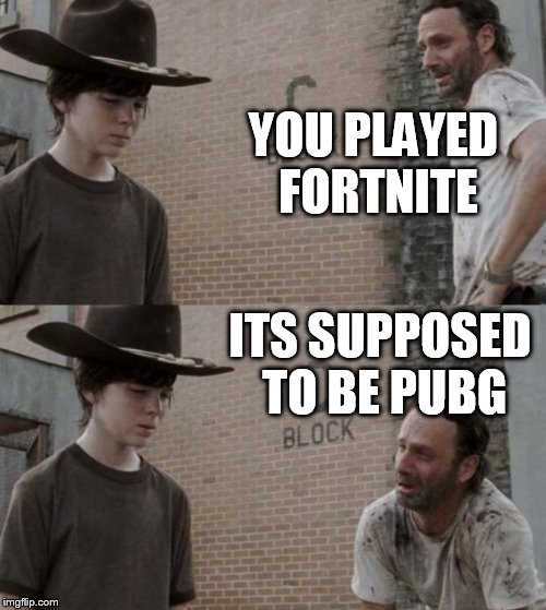 Rick and Carl Meme | YOU PLAYED FORTNITE ITS SUPPOSED TO BE PUBG | image tagged in memes,rick and carl | made w/ Imgflip meme maker