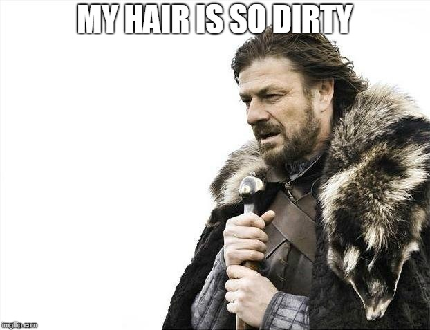Brace Yourselves X is Coming | MY HAIR IS SO DIRTY | image tagged in memes,brace yourselves x is coming | made w/ Imgflip meme maker
