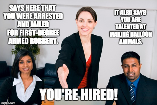 I tried at a new meme template. Not sure how I feel about it tho. | SAYS HERE THAT YOU WERE ARRESTED AND JAILED FOR FIRST-DEGREE ARMED ROBBERY. YOU'RE HIRED! IT ALSO SAYS YOU ARE TALENTED AT MAKING BALLOON AN | image tagged in memes,job interview | made w/ Imgflip meme maker