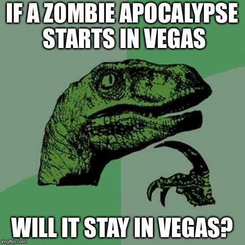Philosoraptor | IF A ZOMBIE APOCALYPSE STARTS IN VEGAS WILL IT STAY IN VEGAS? | image tagged in memes,philosoraptor | made w/ Imgflip meme maker