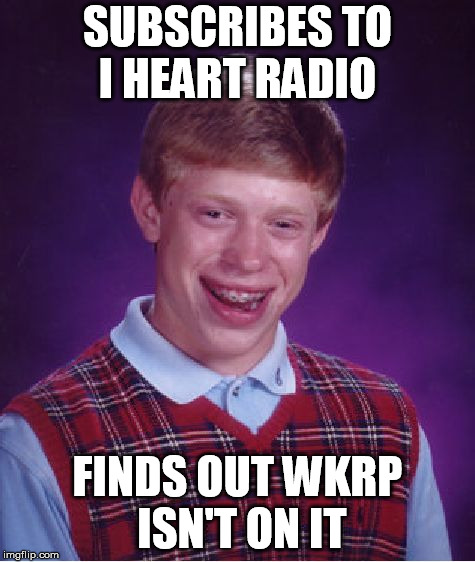 Bad Luck Brian Meme | SUBSCRIBES TO I HEART RADIO FINDS OUT WKRP ISN'T ON IT | image tagged in memes,bad luck brian | made w/ Imgflip meme maker