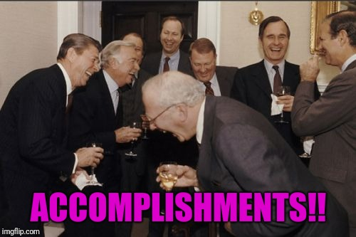 Laughing Men In Suits Meme | ACCOMPLISHMENTS!! | image tagged in memes,laughing men in suits | made w/ Imgflip meme maker