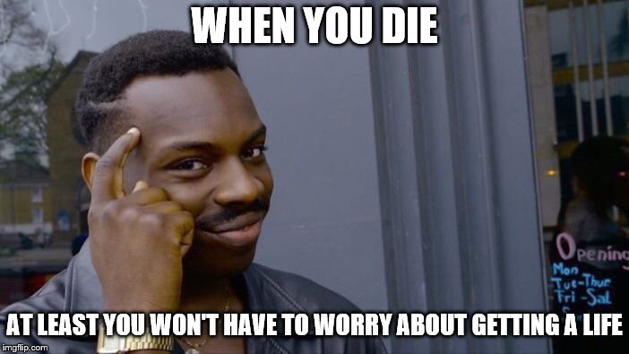 Roll Safe Think About It | WHEN YOU DIE AT LEAST YOU WON'T HAVE TO WORRY ABOUT GETTING A LIFE | image tagged in memes,roll safe think about it | made w/ Imgflip meme maker