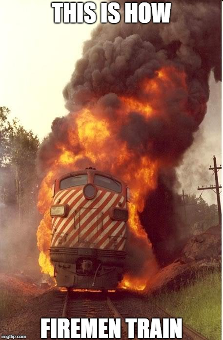 But The Sign Said 'No Smoking' | THIS IS HOW FIREMEN TRAIN | image tagged in train fire | made w/ Imgflip meme maker
