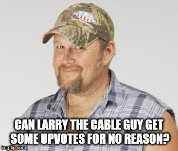 Larry The Cable Guy | CAN LARRY THE CABLE GUY GET SOME UPVOTES FOR NO REASON? | image tagged in memes,larry the cable guy | made w/ Imgflip meme maker