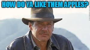Indiana Jones | HOW DO YA LIKE THEM APPLES? | image tagged in indiana jones | made w/ Imgflip meme maker