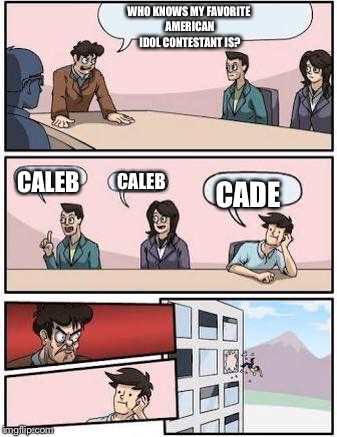 board meeting | WHO KNOWS MY FAVORITE AMERICAN IDOL CONTESTANT IS? CALEB CALEB CADE | image tagged in board meeting | made w/ Imgflip meme maker