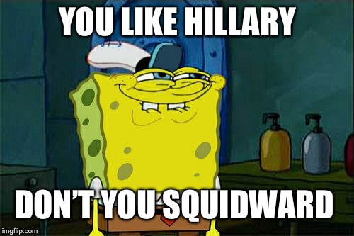 Dont You Squidward Meme | YOU LIKE HILLARY DON'T YOU SQUIDWARD | image tagged in memes,dont you squidward | made w/ Imgflip meme maker