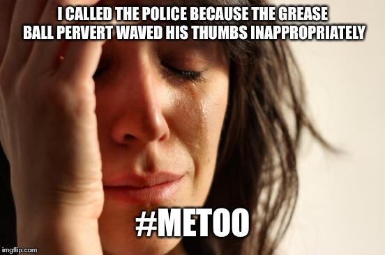 First World Problems Meme | I CALLED THE POLICE BECAUSE THE GREASE BALL PERVERT WAVED HIS THUMBS INAPPROPRIATELY #METOO | image tagged in memes,first world problems | made w/ Imgflip meme maker