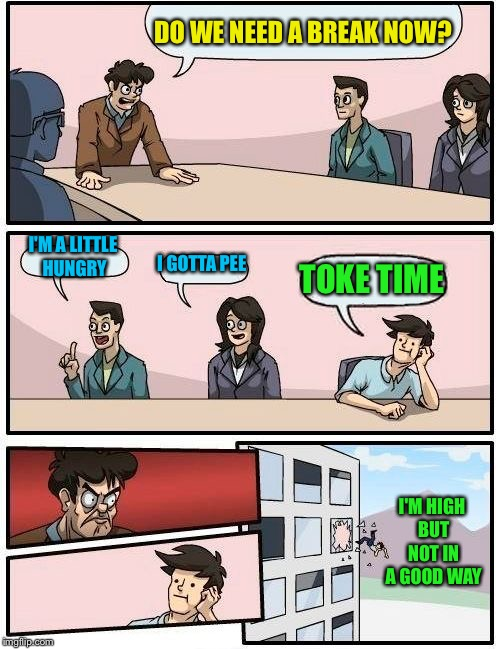 Boardroom Meeting Suggestion Meme | DO WE NEED A BREAK NOW? I'M A LITTLE HUNGRY I GOTTA PEE TOKE TIME I'M HIGH BUT NOT IN A GOOD WAY | image tagged in memes,boardroom meeting suggestion | made w/ Imgflip meme maker