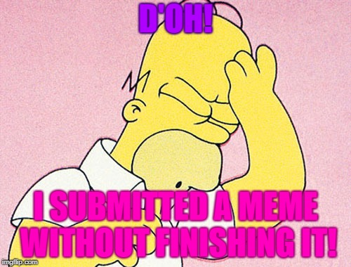 D'oh! | D'OH! I SUBMITTED A MEME WITHOUT FINISHING IT! | image tagged in homer simpson d'oh,d'oh,submissions,memes,unfinished memes | made w/ Imgflip meme maker