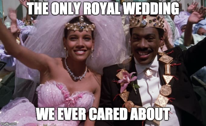 Real Royal Wedding | THE ONLY ROYAL WEDDING WE EVER CARED ABOUT | image tagged in royalty,wedding,coming to america,eddie murphy | made w/ Imgflip meme maker