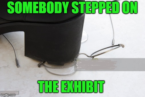 SOMEBODY STEPPED ON THE EXHIBIT | made w/ Imgflip meme maker