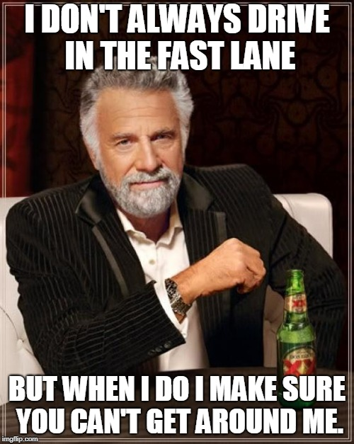 The age old problem of idiot drivers. | I DON'T ALWAYS DRIVE IN THE FAST LANE BUT WHEN I DO I MAKE SURE YOU CAN'T GET AROUND ME. | image tagged in memes,the most interesting man in the world,nixieknox,left lane is for passing | made w/ Imgflip meme maker