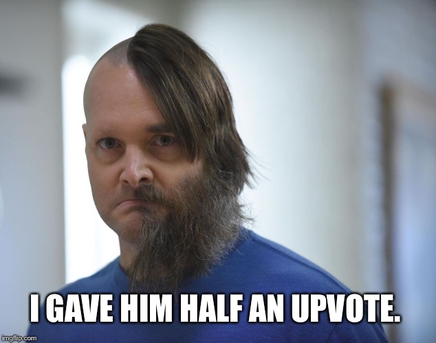 I GAVE HIM HALF AN UPVOTE. | made w/ Imgflip meme maker