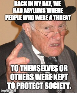 Back In My Day Meme | BACK IN MY DAY, WE HAD ASYLUMS WHERE PEOPLE WHO WERE A THREAT TO THEMSELVES OR OTHERS WERE KEPT TO PROTECT SOCIETY. | image tagged in memes,back in my day | made w/ Imgflip meme maker