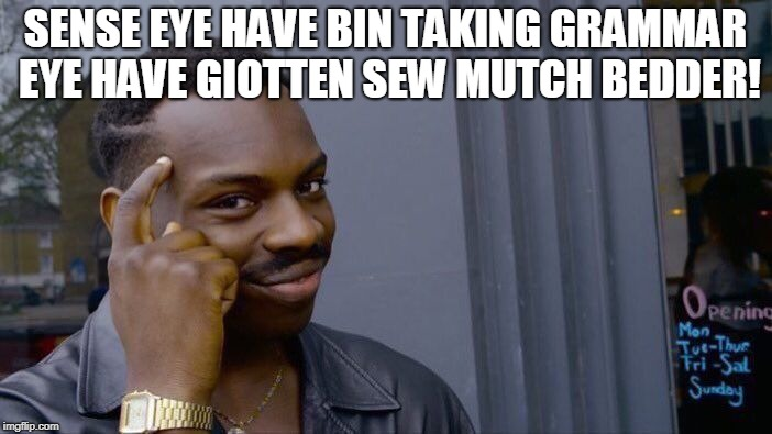Roll Safe Think About It Meme | SENSE EYE HAVE BIN TAKING GRAMMAR EYE HAVE GIOTTEN SEW MUTCH BEDDER! | image tagged in memes,roll safe think about it | made w/ Imgflip meme maker