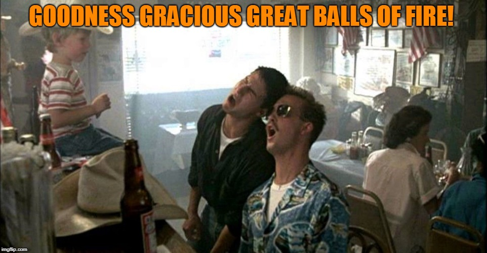 top gun | GOODNESS GRACIOUS GREAT BALLS OF FIRE! | image tagged in top gun | made w/ Imgflip meme maker