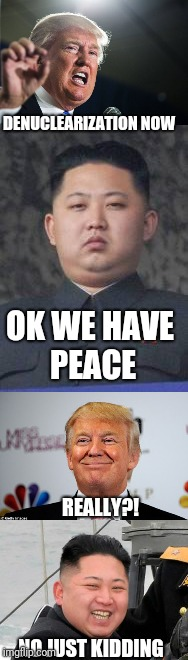 KIM IS OUT TROLLING TRUMP NOW!! reeeeeeeee! | OK WE HAVE PEACE DENUCLEARIZATION NOW REALLY?! NO JUST KIDDING | image tagged in kim jong un,donald trump,memes | made w/ Imgflip meme maker