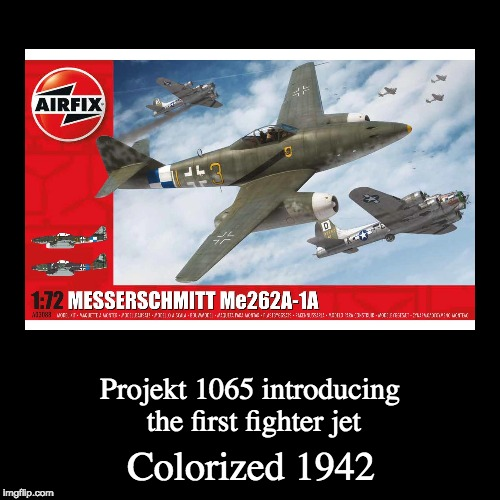 meh | Colorized 1942 | Projekt 1065 introducing the first fighter jet | image tagged in funny,demotivationals,memes,colorized,messerschmit,projekt 1065 | made w/ Imgflip demotivational maker