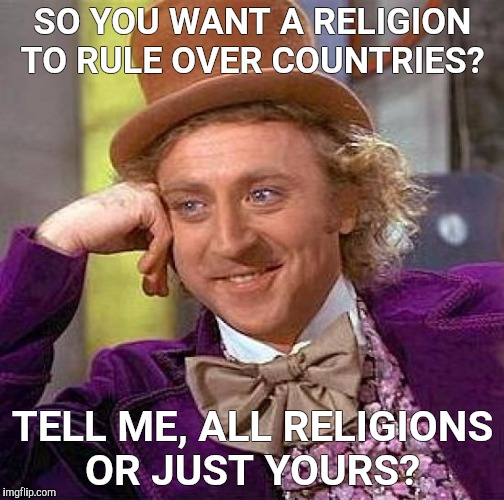 Creepy Condescending Wonka Meme | SO YOU WANT A RELIGION TO RULE OVER COUNTRIES? TELL ME, ALL RELIGIONS OR JUST YOURS? | image tagged in memes,creepy condescending wonka | made w/ Imgflip meme maker