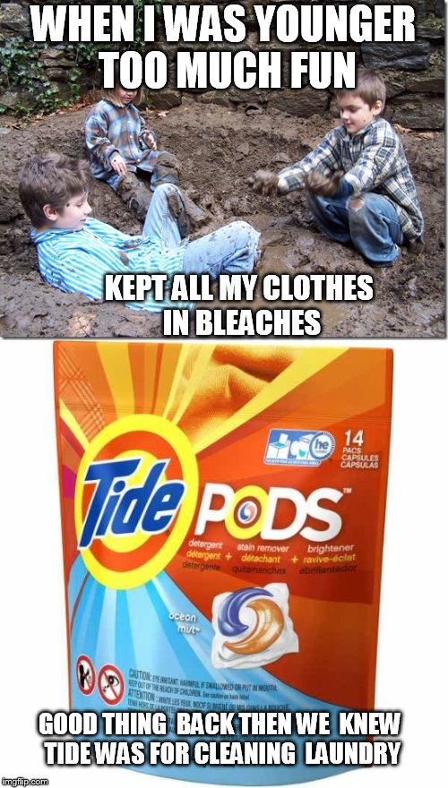 WHEN I WAS YOUNGER TOO MUCH FUN KEPT ALL MY CLOTHES  IN BLEACHES GOOD THING  BACK THEN WE  KNEW  TIDE WAS FOR CLEANING  LAUNDRY | made w/ Imgflip meme maker