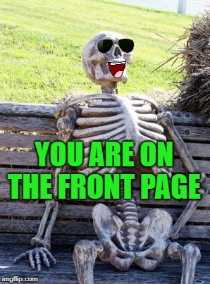 Waiting Skeleton Meme | YOU ARE ON THE FRONT PAGE | image tagged in memes,waiting skeleton | made w/ Imgflip meme maker