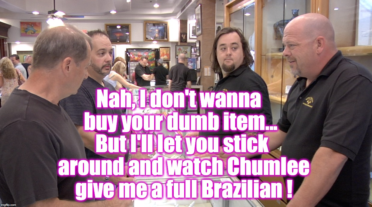 Nah, I don't wanna buy your dumb item... But I'll let you stick around and watch Chumlee give me a full Brazilian ! | made w/ Imgflip meme maker