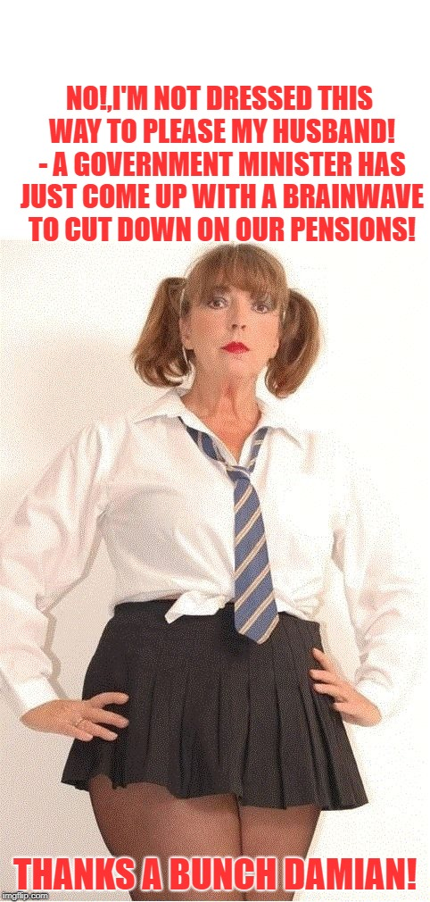 NO!,I'M NOT DRESSED THIS WAY TO PLEASE MY HUSBAND! - A GOVERNMENT MINISTER HAS JUST COME UP WITH A BRAINWAVE TO CUT DOWN ON OUR PENSIONS! TH | image tagged in school leaving age raised considerably | made w/ Imgflip meme maker