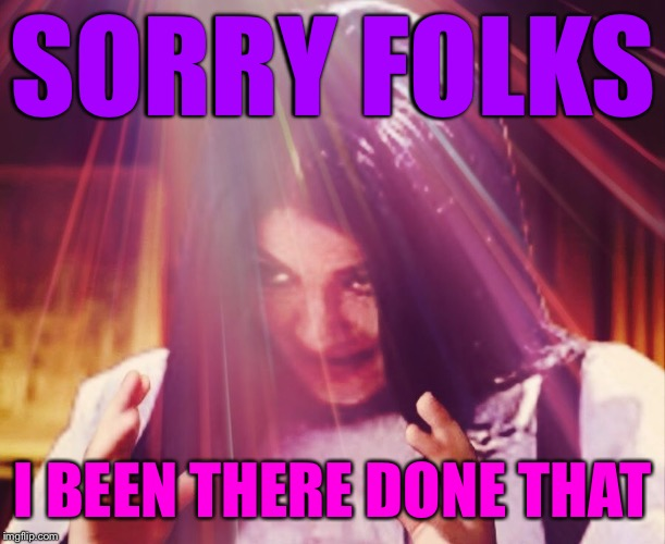 Mima morning | SORRY FOLKS I BEEN THERE DONE THAT | image tagged in mima morning | made w/ Imgflip meme maker