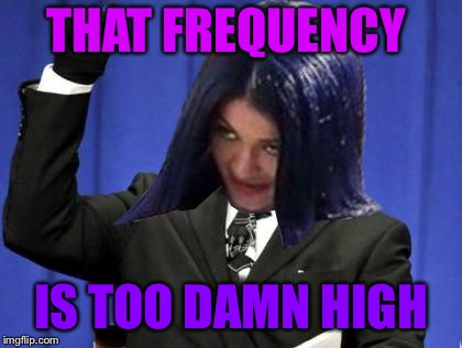 Too Damn High Mima | THAT FREQUENCY IS TOO DAMN HIGH | image tagged in too damn high mima | made w/ Imgflip meme maker