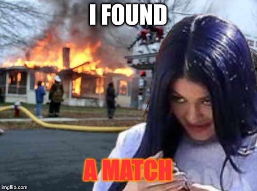 Disaster Mima | I FOUND A MATCH | image tagged in disaster mima | made w/ Imgflip meme maker