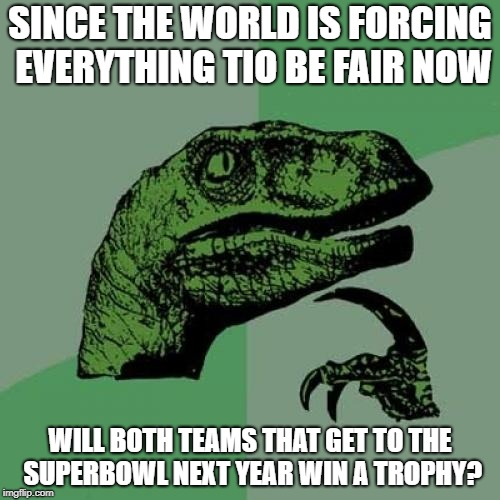Philosoraptor Meme | SINCE THE WORLD IS FORCING EVERYTHING TIO BE FAIR NOW WILL BOTH TEAMS THAT GET TO THE SUPERBOWL NEXT YEAR WIN A TROPHY? | image tagged in memes,philosoraptor | made w/ Imgflip meme maker