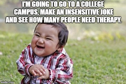 Evil Toddler Meme | I'M GOING TO GO TO A COLLEGE CAMPUS, MAKE AN INSENSITIVE JOKE AND SEE HOW MANY PEOPLE NEED THERAPY. | image tagged in memes,evil toddler | made w/ Imgflip meme maker